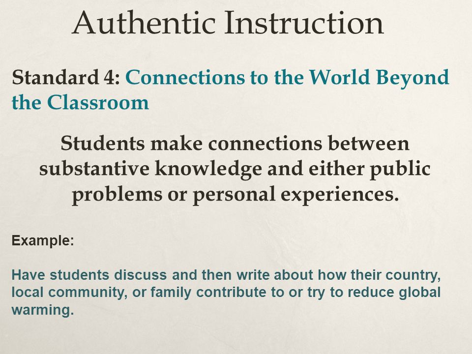 Authentic Instruction Standard 4: Connections to the World Beyond the Classroom Students make connections between substantive knowledge and either public problems or personal experiences.