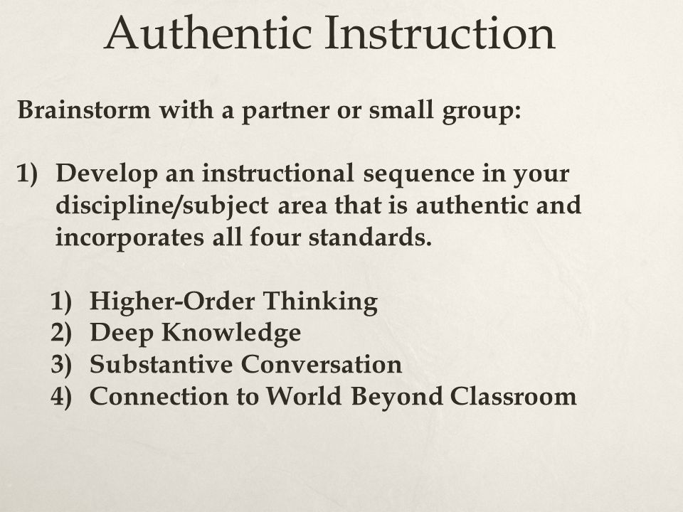 Authentic Instruction Brainstorm with a partner or small group: 1)Develop an instructional sequence in your discipline/subject area that is authentic and incorporates all four standards.