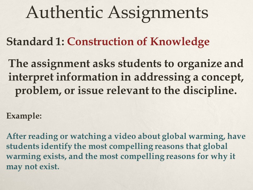 Authentic Assignments Standard 1: Construction of Knowledge The assignment asks students to organize and interpret information in addressing a concept, problem, or issue relevant to the discipline.