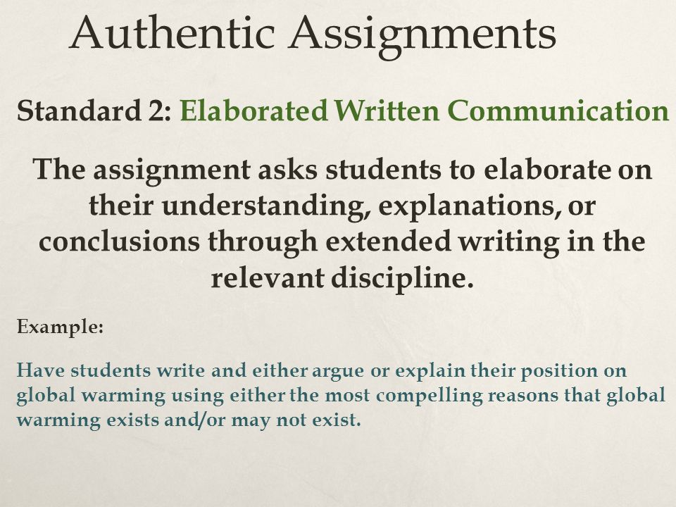 Authentic Assignments Standard 2: Elaborated Written Communication The assignment asks students to elaborate on their understanding, explanations, or conclusions through extended writing in the relevant discipline.