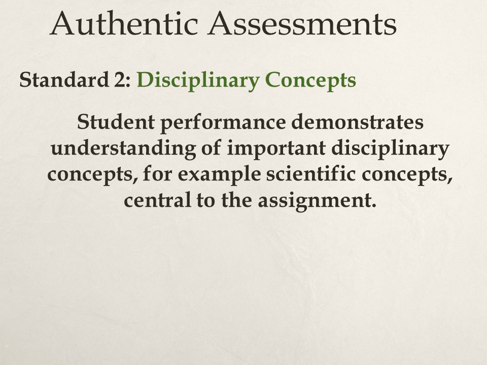 Authentic Assessments Standard 2: Disciplinary Concepts Student performance demonstrates understanding of important disciplinary concepts, for example scientific concepts, central to the assignment.