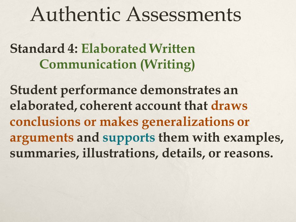 Authentic Assessments Standard 4: Elaborated Written Communication (Writing) Student performance demonstrates an elaborated, coherent account that draws conclusions or makes generalizations or arguments and supports them with examples, summaries, illustrations, details, or reasons.
