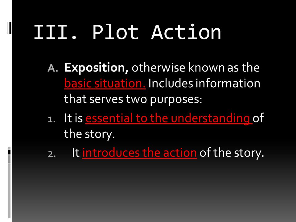 III. Plot Action A. Exposition, otherwise known as the basic situation.