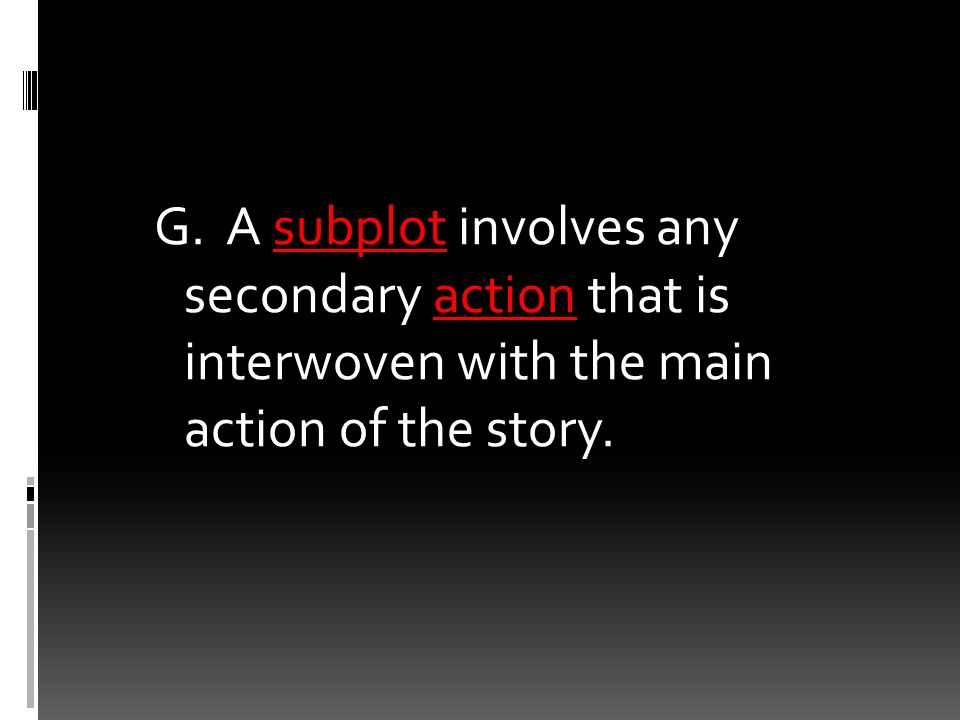 G. A subplot involves any secondary action that is interwoven with the main action of the story.