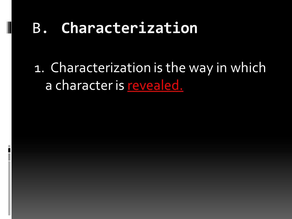 B.Characterization 1. Characterization is the way in which a character is revealed.