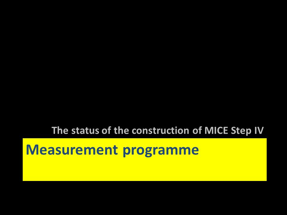 Measurement programme The status of the construction of MICE Step IV