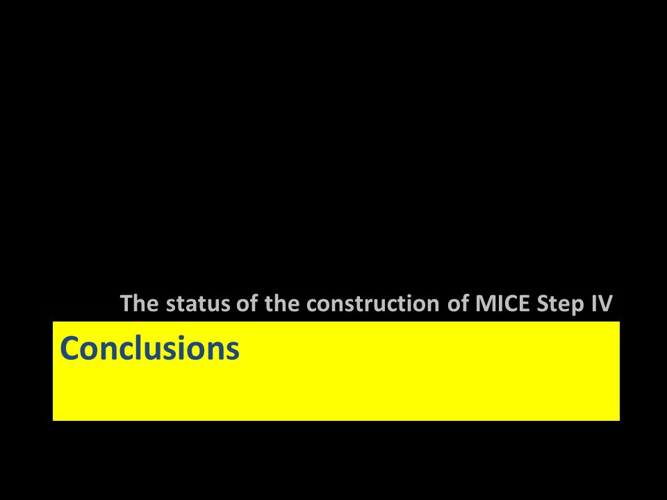 Conclusions The status of the construction of MICE Step IV
