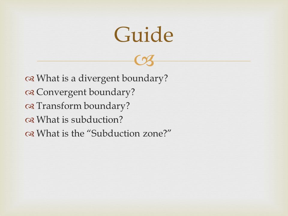   What is a divergent boundary.  Convergent boundary.