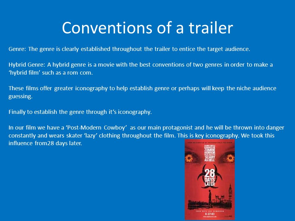 Conventions of a trailer Genre: The genre is clearly established throughout the trailer to entice the target audience.