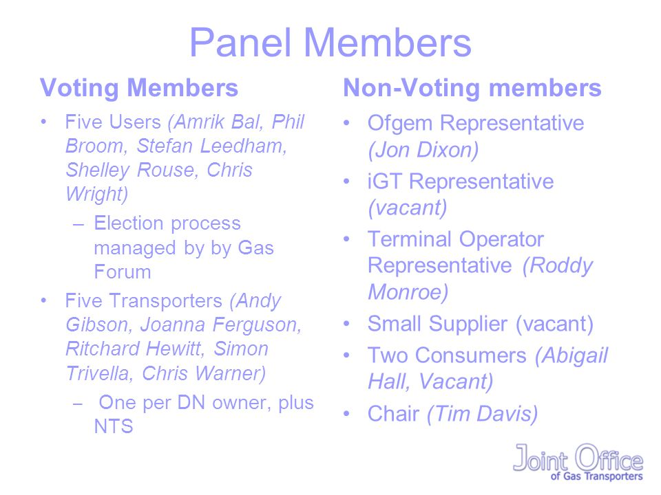 Panel Members Voting Members Five Users (Amrik Bal, Phil Broom, Stefan Leedham, Shelley Rouse, Chris Wright) –Election process managed by by Gas Forum Five Transporters (Andy Gibson, Joanna Ferguson, Ritchard Hewitt, Simon Trivella, Chris Warner) – One per DN owner, plus NTS Non-Voting members Ofgem Representative (Jon Dixon) iGT Representative (vacant) Terminal Operator Representative (Roddy Monroe) Small Supplier (vacant) Two Consumers (Abigail Hall, Vacant) Chair (Tim Davis)