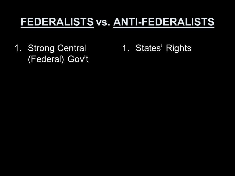 FEDERALISTS vs. ANTI-FEDERALISTS 1.Strong Central (Federal) Gov't 1.States' Rights