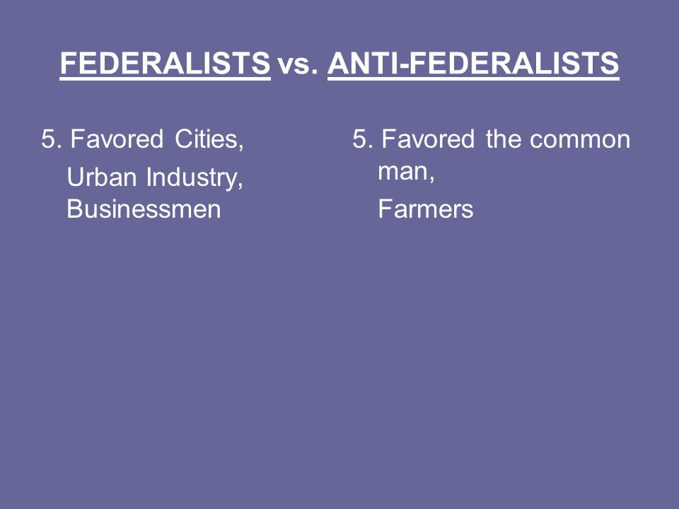 FEDERALISTS vs. ANTI-FEDERALISTS 5. Favored Cities, Urban Industry, Businessmen 5.