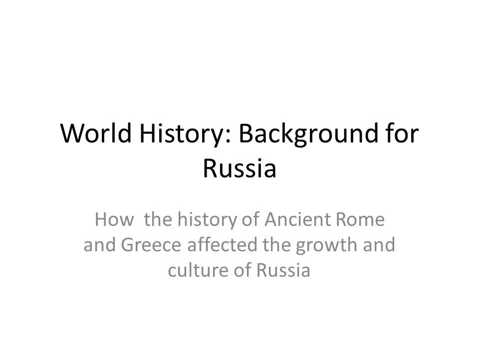 World History: Background for Russia How the history of Ancient Rome and Greece affected the growth and culture of Russia