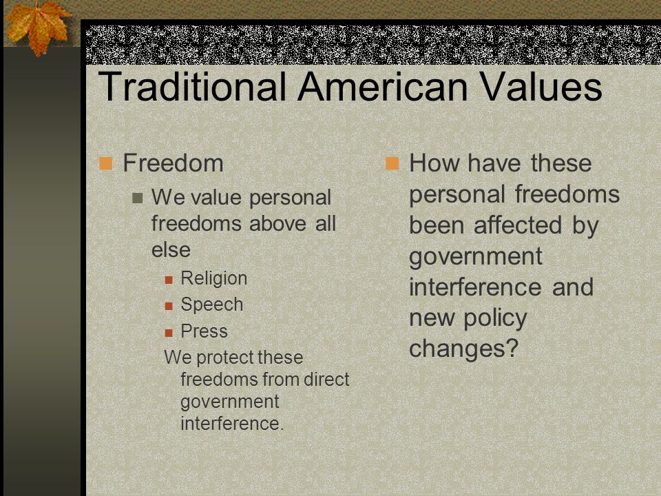 Traditional American Values Freedom We value personal freedoms above all else Religion Speech Press We protect these freedoms from direct government interference.