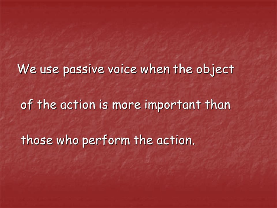 We use passive voice when the object of the action is more important than of the action is more important than those who perform the action.