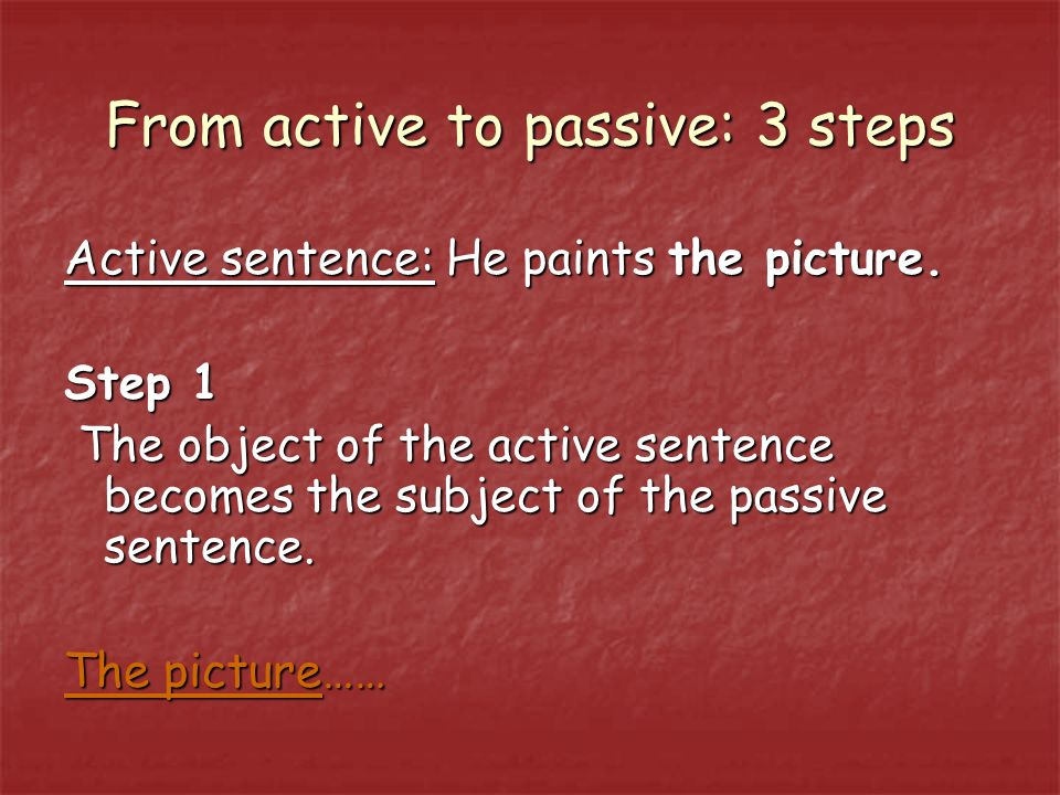 From active to passive: 3 steps Active sentence: He paints the picture.