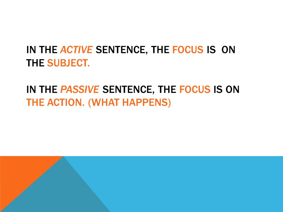 IN THE ACTIVE SENTENCE, THE FOCUS IS ON THE SUBJECT.