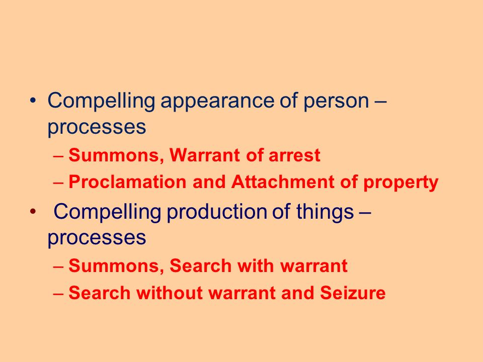 Compelling appearance of person – processes –Summons, Warrant of arrest –Proclamation and Attachment of property Compelling production of things – processes –Summons, Search with warrant –Search without warrant and Seizure