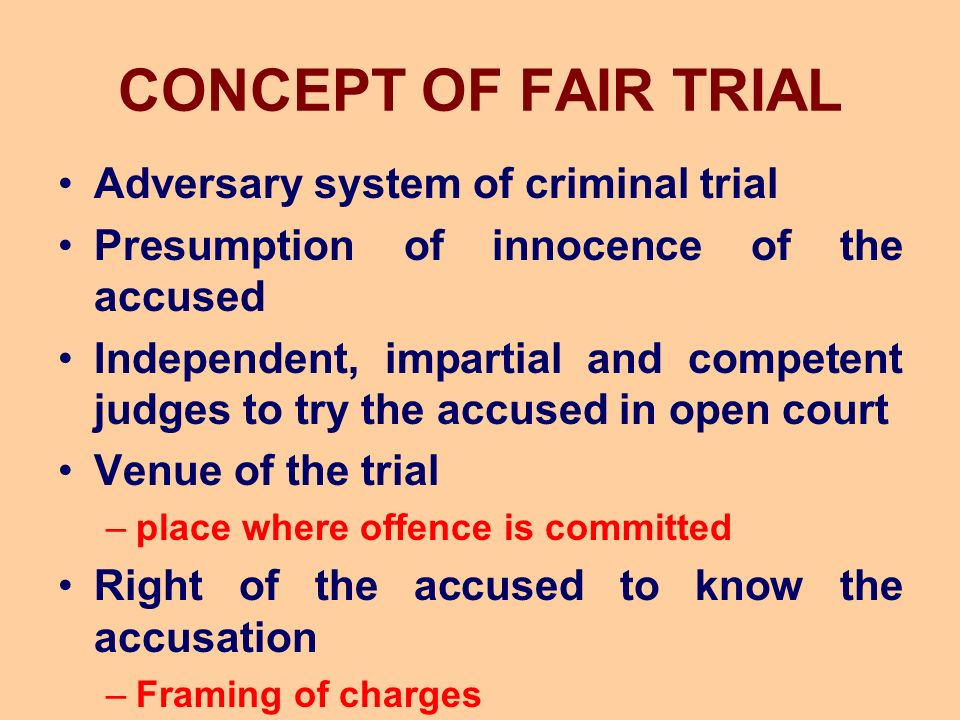 CONCEPT OF FAIR TRIAL Adversary system of criminal trial Presumption of innocence of the accused Independent, impartial and competent judges to try the accused in open court Venue of the trial –place where offence is committed Right of the accused to know the accusation –Framing of charges