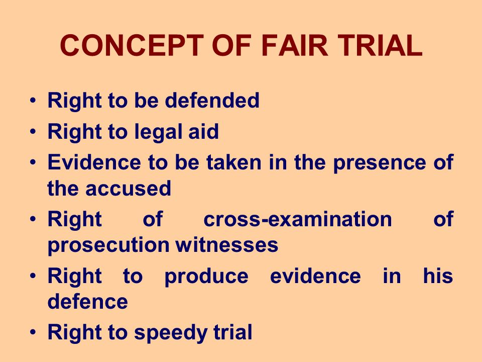 CONCEPT OF FAIR TRIAL Right to be defended Right to legal aid Evidence to be taken in the presence of the accused Right of cross-examination of prosecution witnesses Right to produce evidence in his defence Right to speedy trial