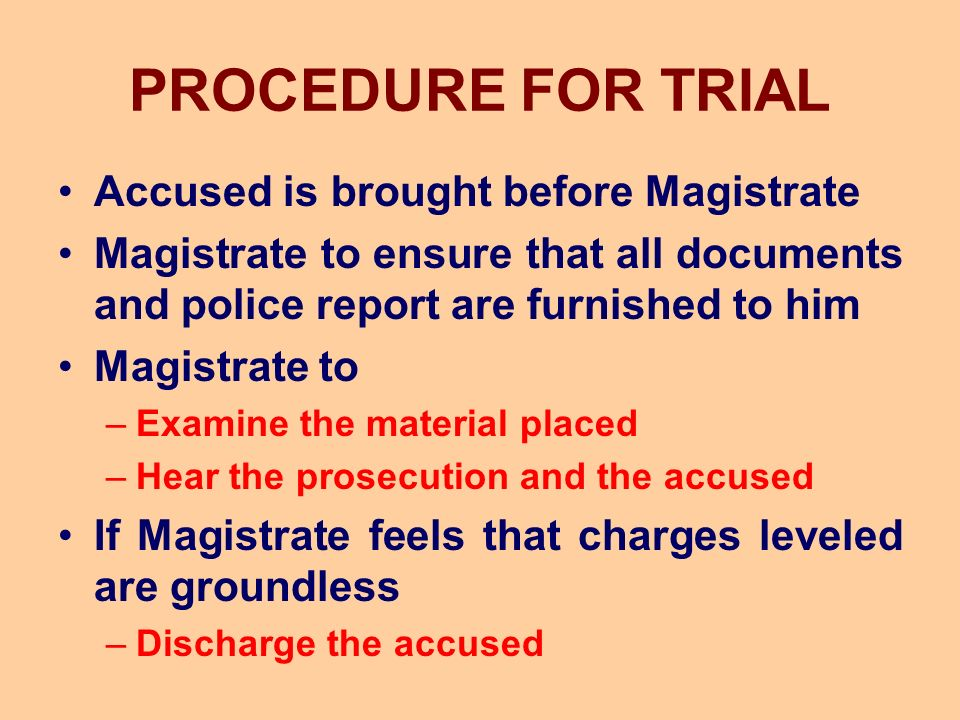 PROCEDURE FOR TRIAL Accused is brought before Magistrate Magistrate to ensure that all documents and police report are furnished to him Magistrate to –Examine the material placed –Hear the prosecution and the accused If Magistrate feels that charges leveled are groundless –Discharge the accused