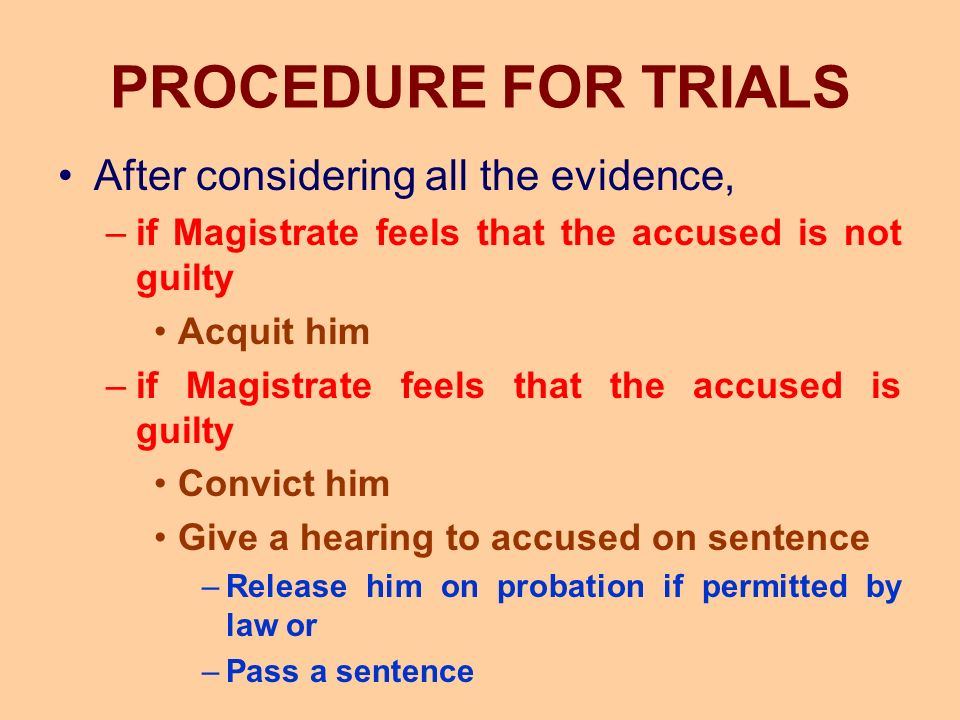 PROCEDURE FOR TRIALS After considering all the evidence, –if Magistrate feels that the accused is not guilty Acquit him –if Magistrate feels that the accused is guilty Convict him Give a hearing to accused on sentence –Release him on probation if permitted by law or –Pass a sentence