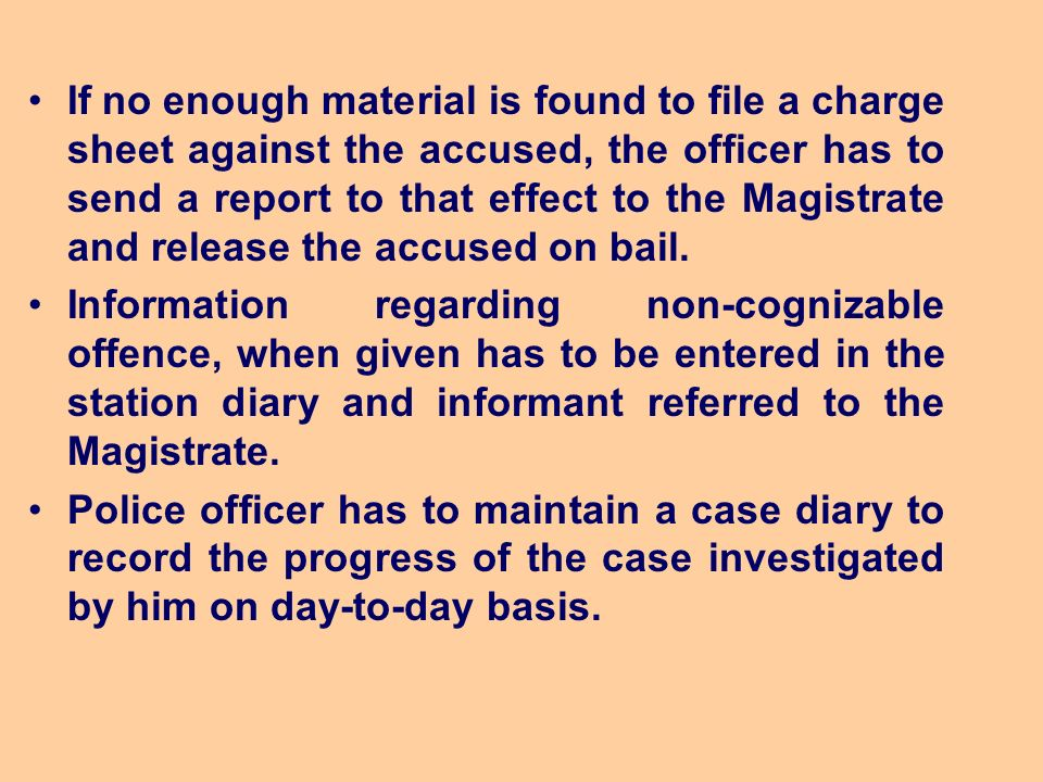 If no enough material is found to file a charge sheet against the accused, the officer has to send a report to that effect to the Magistrate and release the accused on bail.