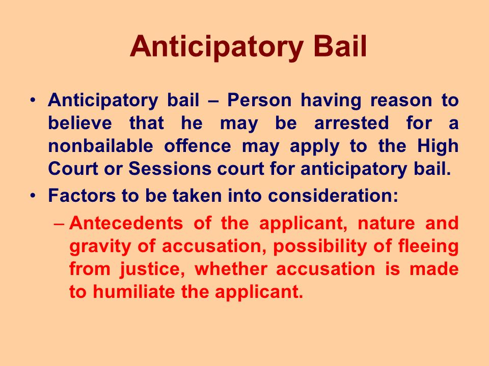Anticipatory Bail Anticipatory bail – Person having reason to believe that he may be arrested for a nonbailable offence may apply to the High Court or Sessions court for anticipatory bail.