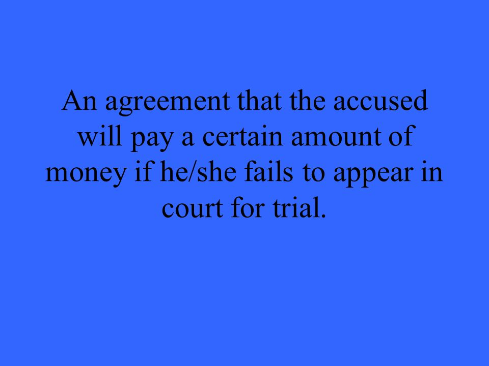 An agreement that the accused will pay a certain amount of money if he/she fails to appear in court for trial.