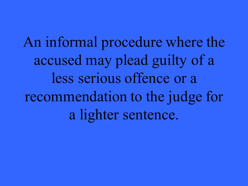 An informal procedure where the accused may plead guilty of a less serious offence or a recommendation to the judge for a lighter sentence.