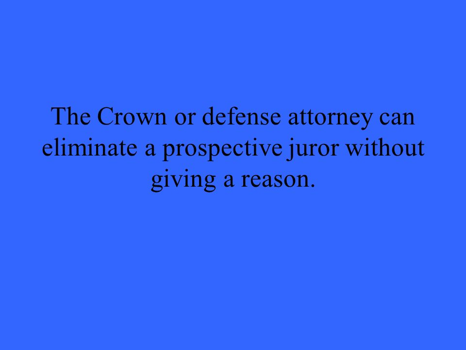 The Crown or defense attorney can eliminate a prospective juror without giving a reason.
