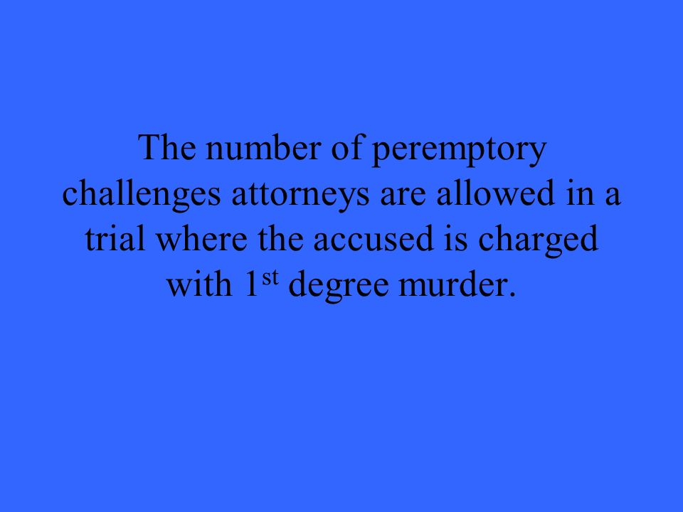 The number of peremptory challenges attorneys are allowed in a trial where the accused is charged with 1 st degree murder.