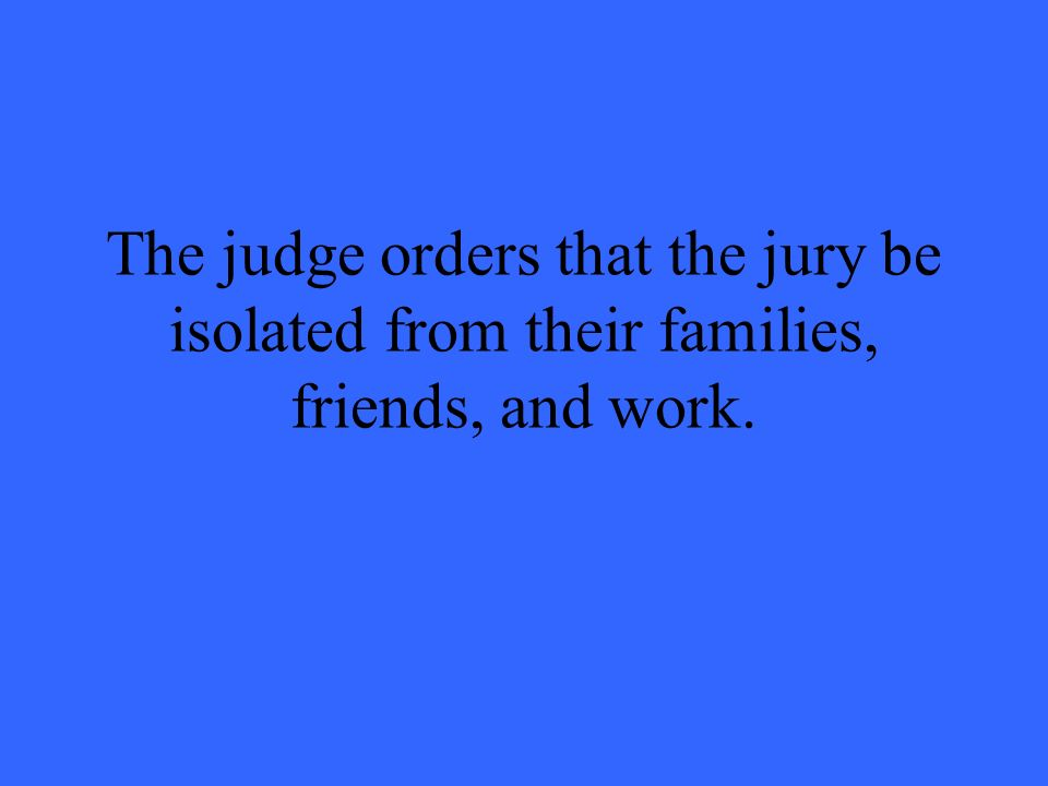 The judge orders that the jury be isolated from their families, friends, and work.