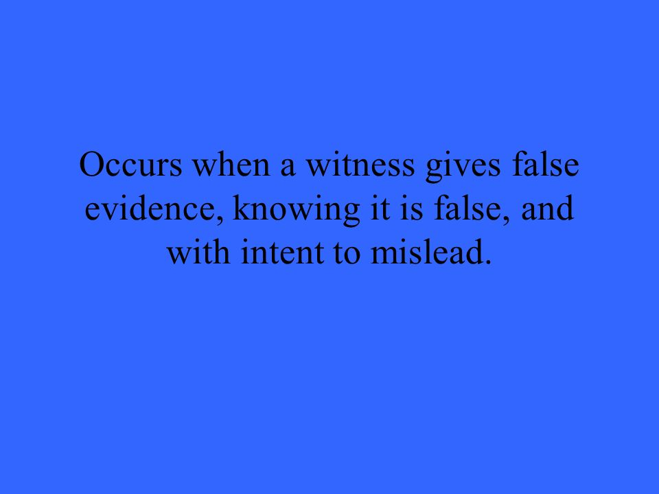 Occurs when a witness gives false evidence, knowing it is false, and with intent to mislead.