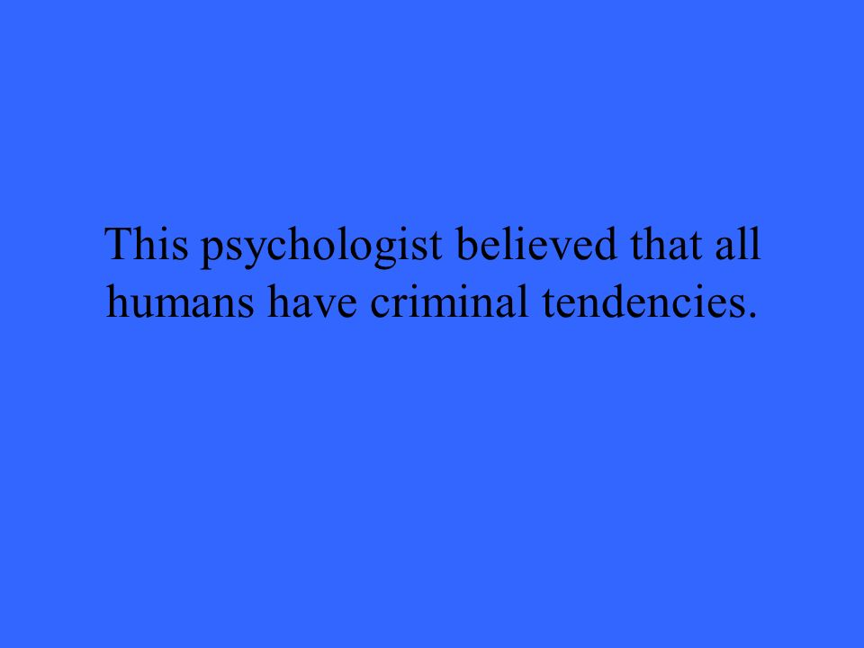 This psychologist believed that all humans have criminal tendencies.