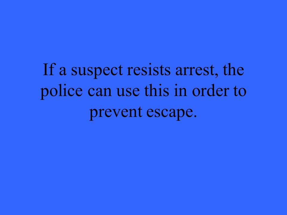If a suspect resists arrest, the police can use this in order to prevent escape.