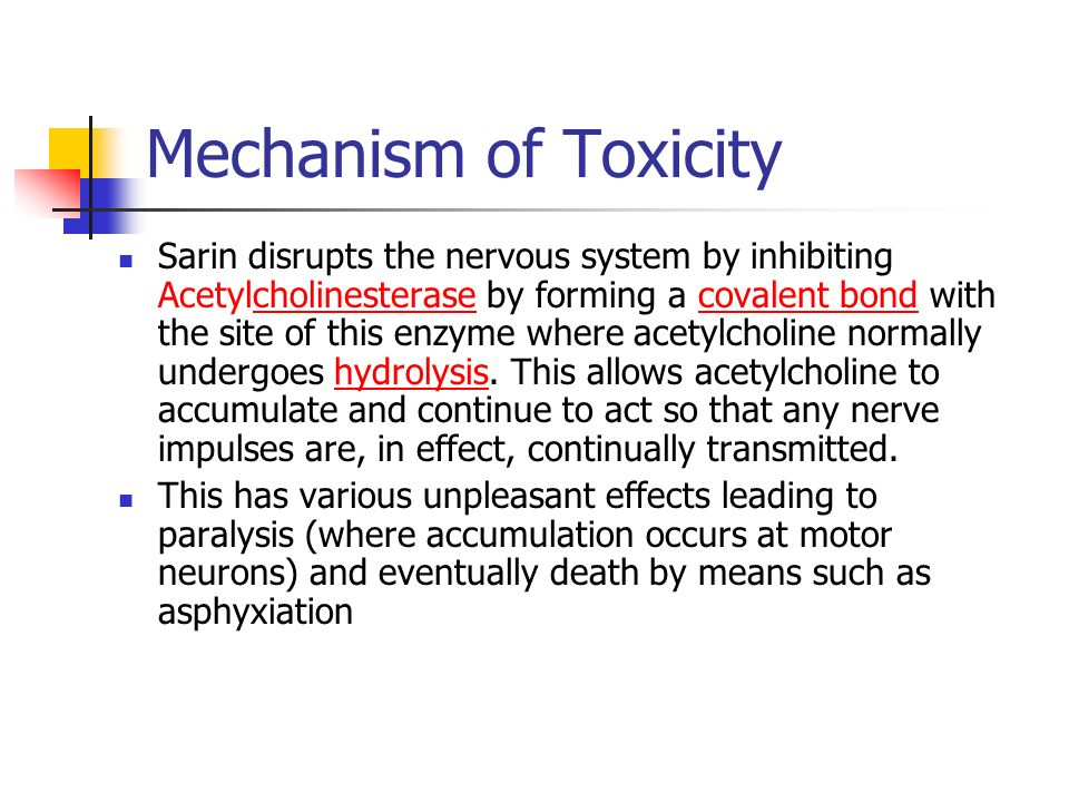 Mechanism of Toxicity Sarin disrupts the nervous system by inhibiting Acetylcholinesterase by forming a covalent bond with the site of this enzyme where acetylcholine normally undergoes hydrolysis.