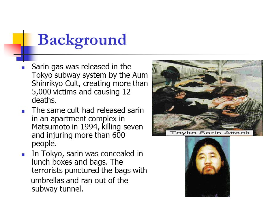 Background Sarin gas was released in the Tokyo subway system by the Aum Shinrikyo Cult, creating more than 5,000 victims and causing 12 deaths.