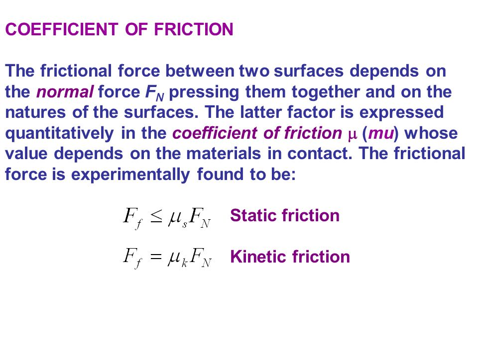 FRICTION: STATIC AND KINETIC FRICTION The kinetic friction (or sliding friction) that occurs afterward is usually less than the starting friction, so less force is needed to keep the book moving than to start it moving.