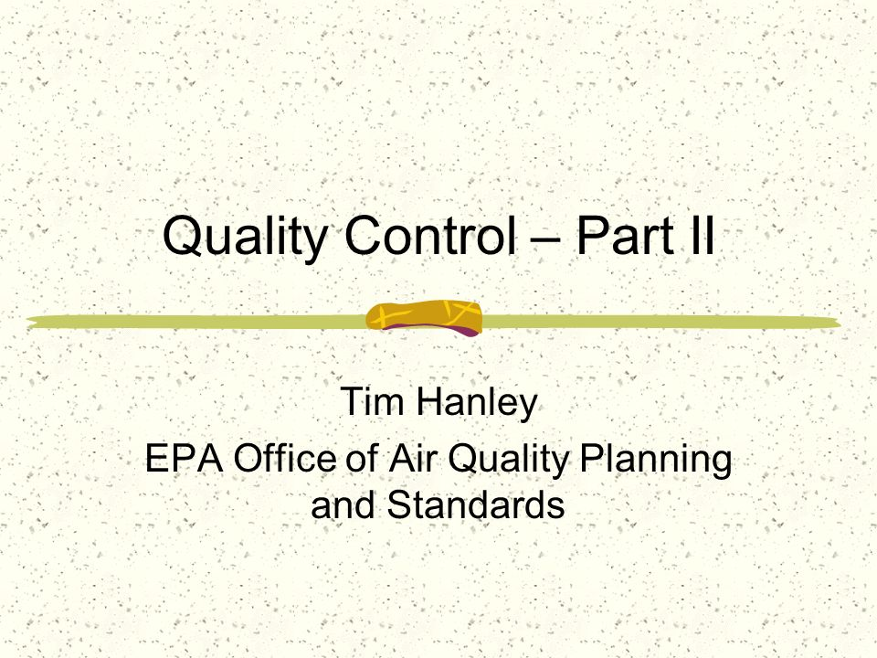Quality Control – Part II Tim Hanley EPA Office of Air Quality Planning and Standards