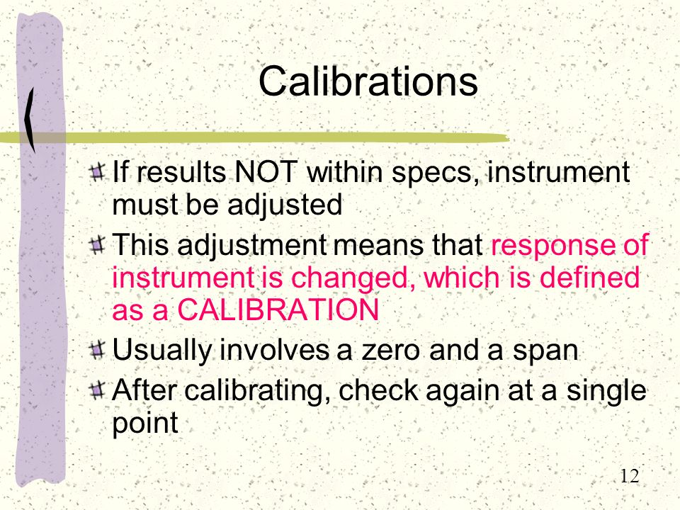 12 Calibrations If results NOT within specs, instrument must be adjusted This adjustment means that response of instrument is changed, which is defined as a CALIBRATION Usually involves a zero and a span After calibrating, check again at a single point