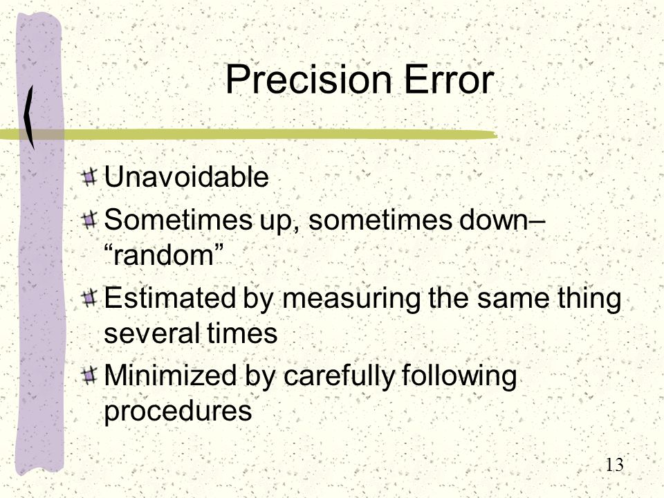13 Precision Error Unavoidable Sometimes up, sometimes down– random Estimated by measuring the same thing several times Minimized by carefully following procedures