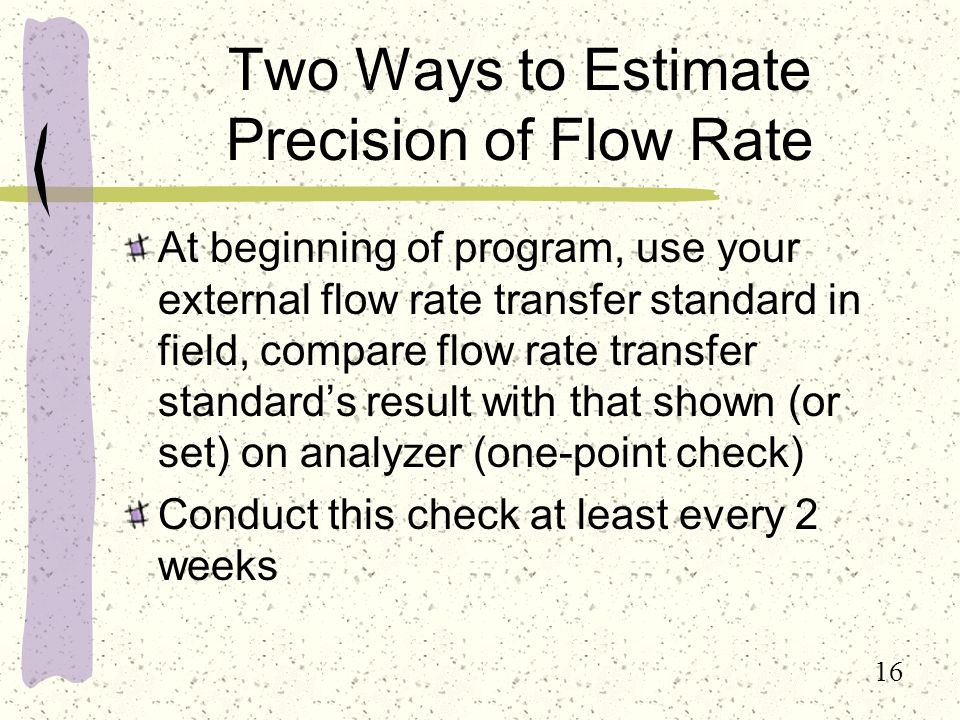 16 Two Ways to Estimate Precision of Flow Rate At beginning of program, use your external flow rate transfer standard in field, compare flow rate transfer standard's result with that shown (or set) on analyzer (one-point check) Conduct this check at least every 2 weeks