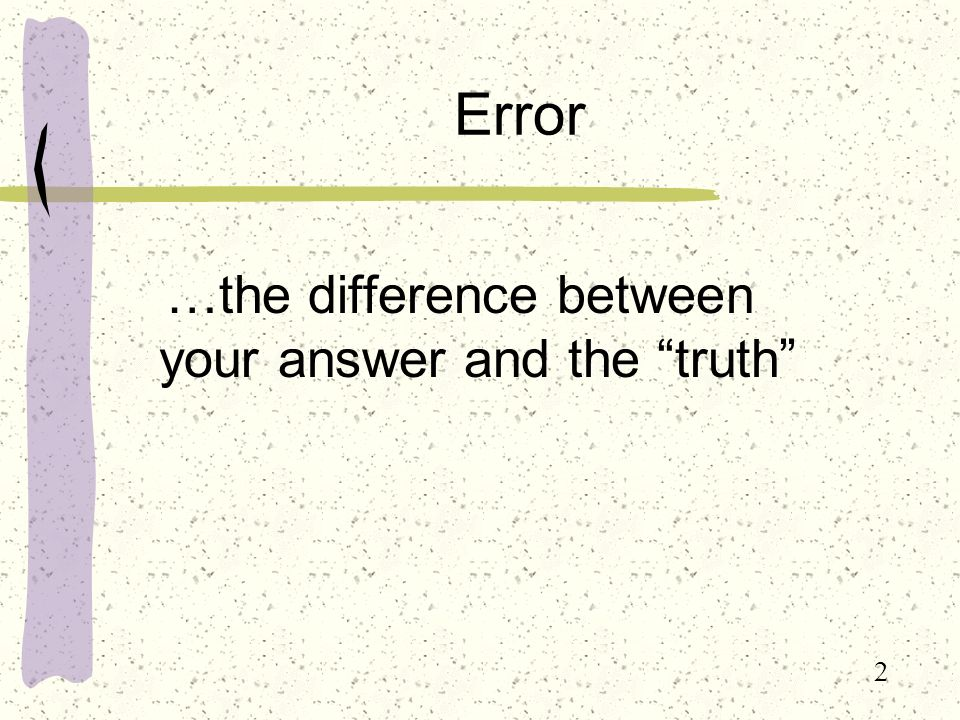 2 Error …the difference between your answer and the truth