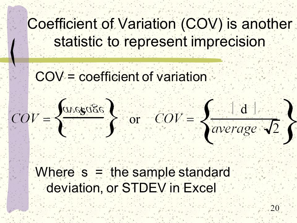 20 Coefficient of Variation (COV) is another statistic to represent imprecision COV = coefficient of variation Where s = the sample standard deviation, or STDEV in Excel d s or