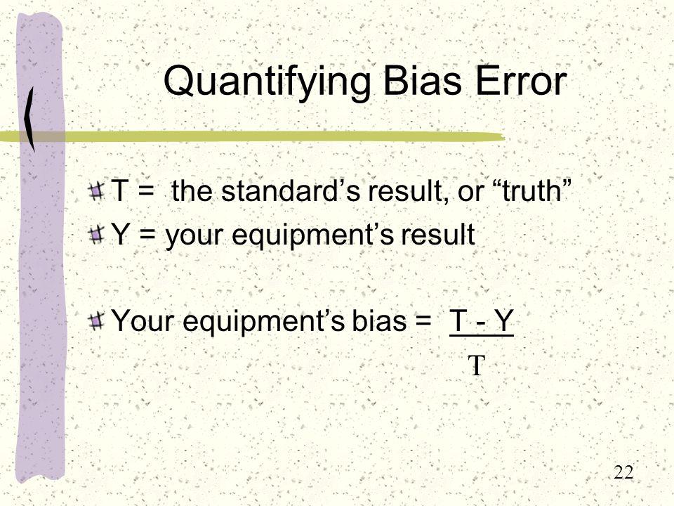 22 Quantifying Bias Error T = the standard's result, or truth Y = your equipment's result Your equipment's bias = T - Y T