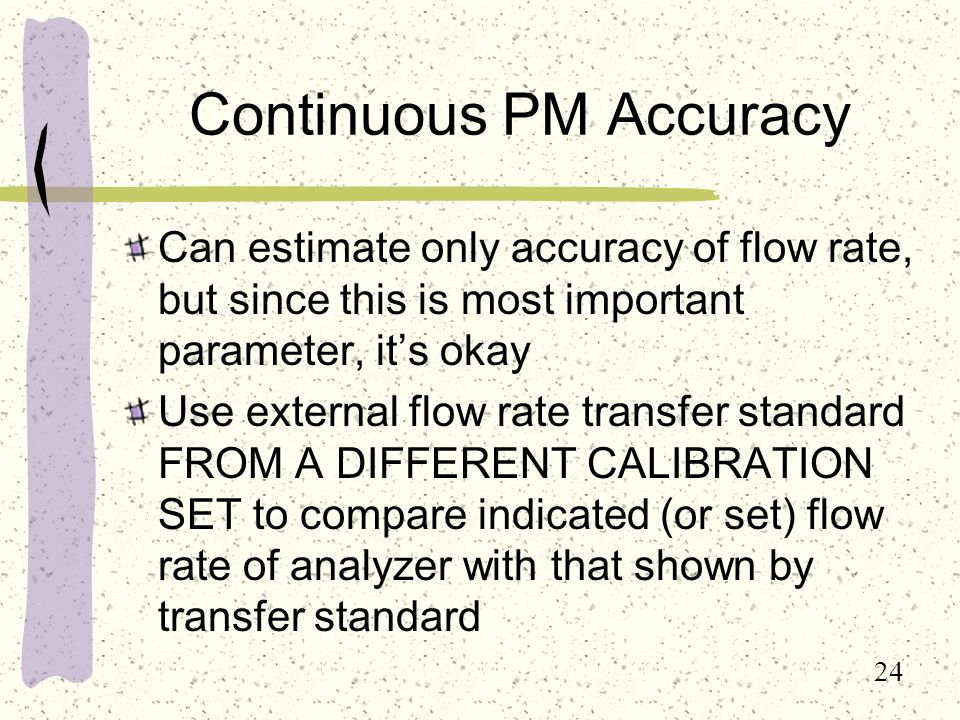 24 Continuous PM Accuracy Can estimate only accuracy of flow rate, but since this is most important parameter, it's okay Use external flow rate transfer standard FROM A DIFFERENT CALIBRATION SET to compare indicated (or set) flow rate of analyzer with that shown by transfer standard