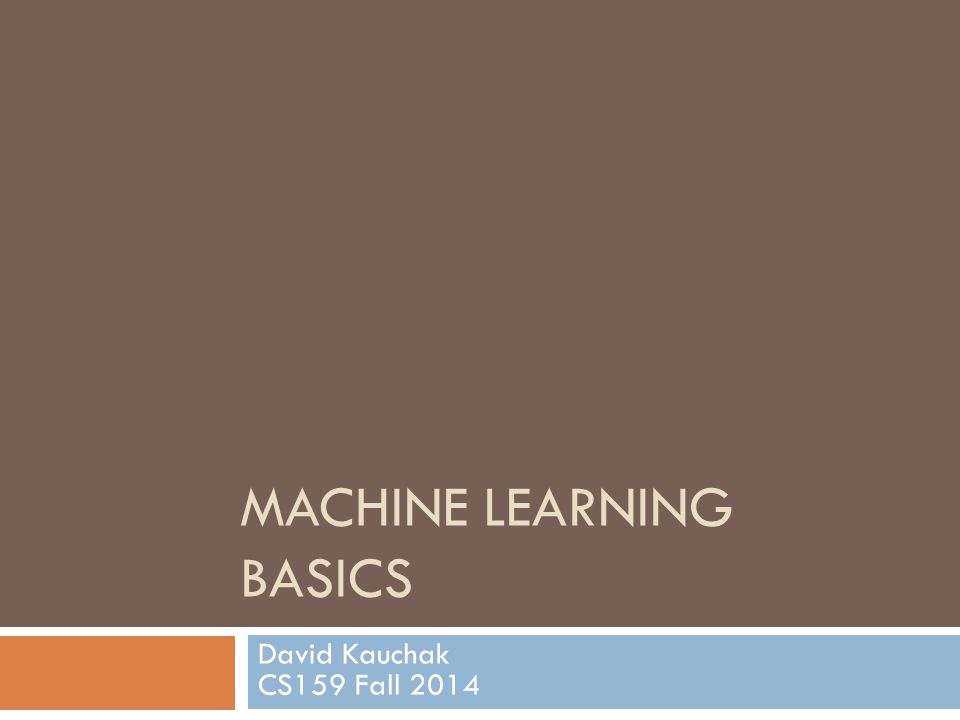 MACHINE LEARNING BASICS David Kauchak CS159 Fall 2014