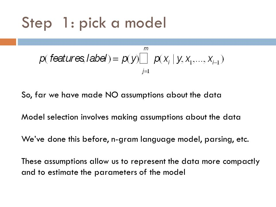 Step 1: pick a model So, far we have made NO assumptions about the data Model selection involves making assumptions about the data We've done this before, n-gram language model, parsing, etc.
