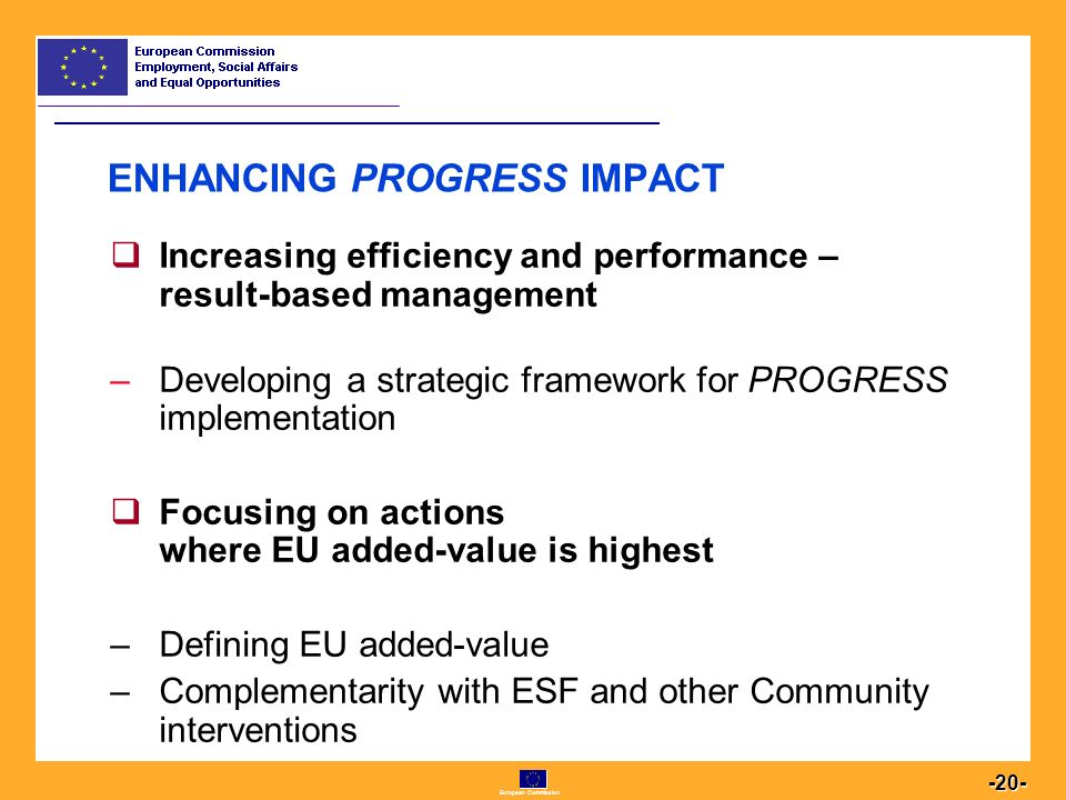 European Commission  Increasing efficiency and performance – result-based management –Developing a strategic framework for PROGRESS implementation  Focusing on actions where EU added-value is highest –Defining EU added-value –Complementarity with ESF and other Community interventions ENHANCING PROGRESS IMPACT